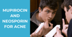 Mupirocin and Neosporin for Acne